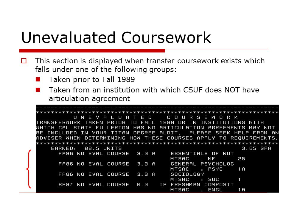 Unevaluated Coursework  This section is displayed when transfer coursework exists which falls under one of the following groups: Taken prior to Fall 1989 Taken from an institution with which CSUF does NOT have articulation agreement