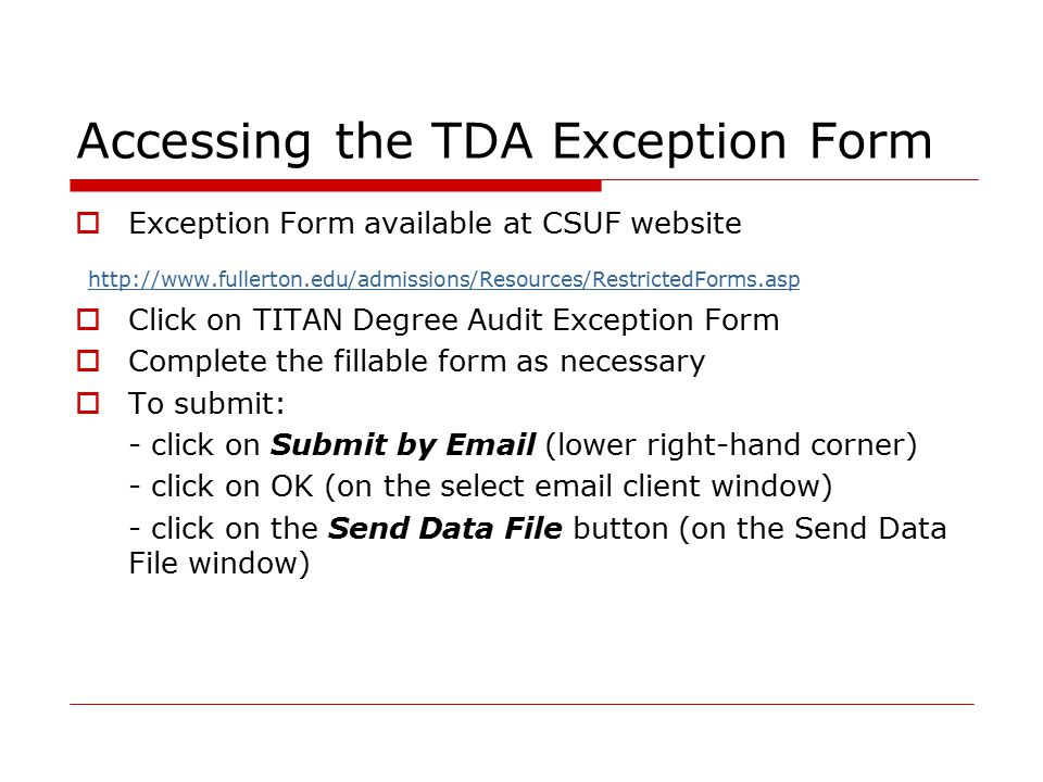 Accessing the TDA Exception Form  Exception Form available at CSUF website http://www.fullerton.edu/admissions/Resources/RestrictedForms.asp  Click on TITAN Degree Audit Exception Form  Complete the fillable form as necessary  To submit: - click on Submit by Email (lower right-hand corner) - click on OK (on the select email client window) - click on the Send Data File button (on the Send Data File window)