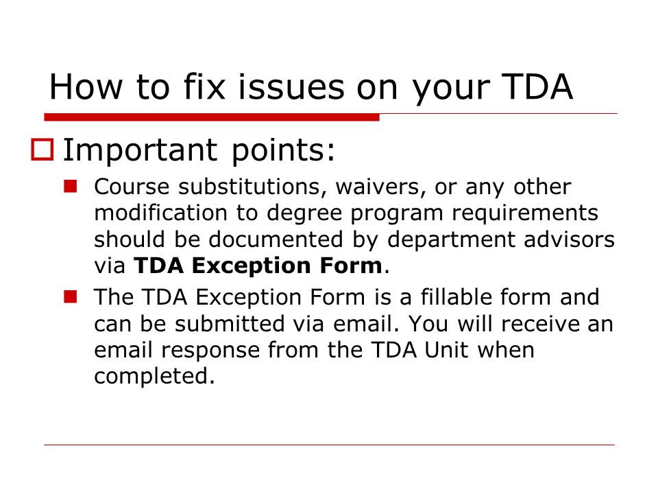 How to fix issues on your TDA  Important points: Course substitutions, waivers, or any other modification to degree program requirements should be documented by department advisors via TDA Exception Form.