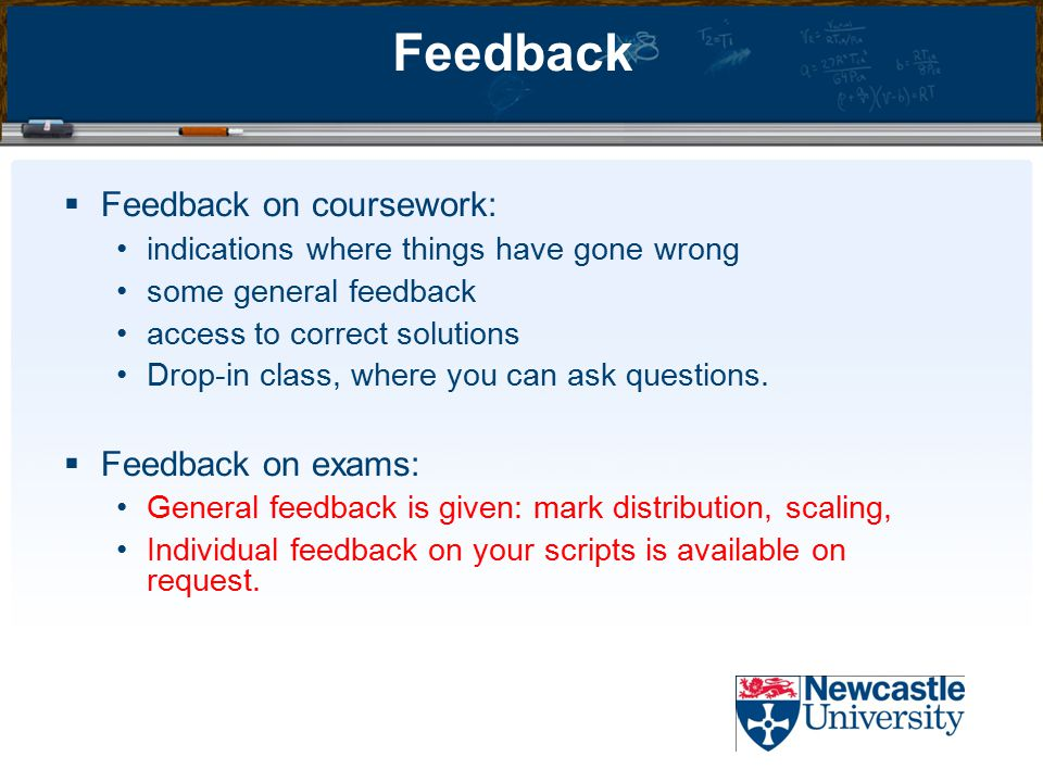 Feedback  Feedback on coursework: indications where things have gone wrong some general feedback access to correct solutions Drop-in class, where you can ask questions.
