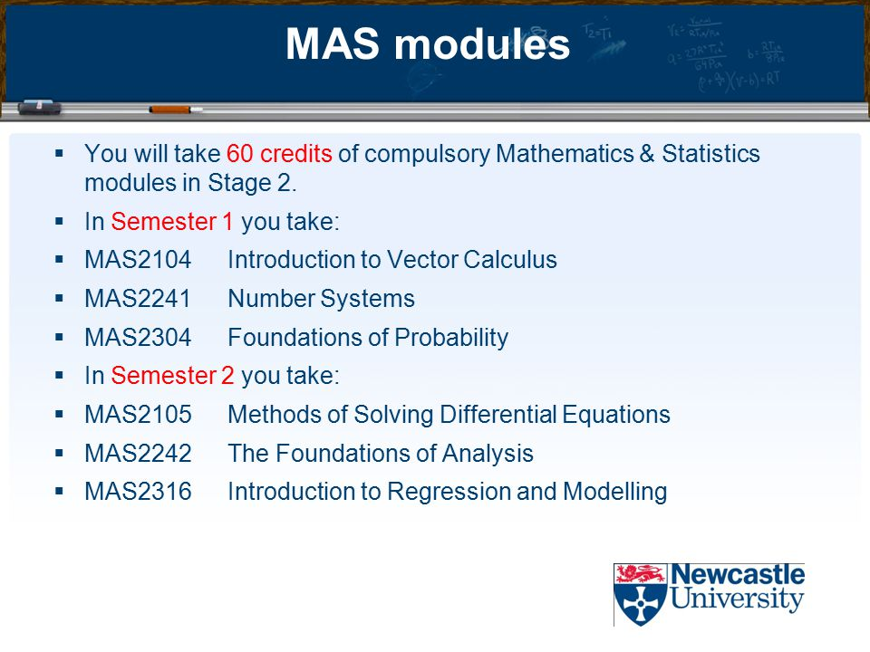 MAS modules  You will take 60 credits of compulsory Mathematics & Statistics modules in Stage 2.