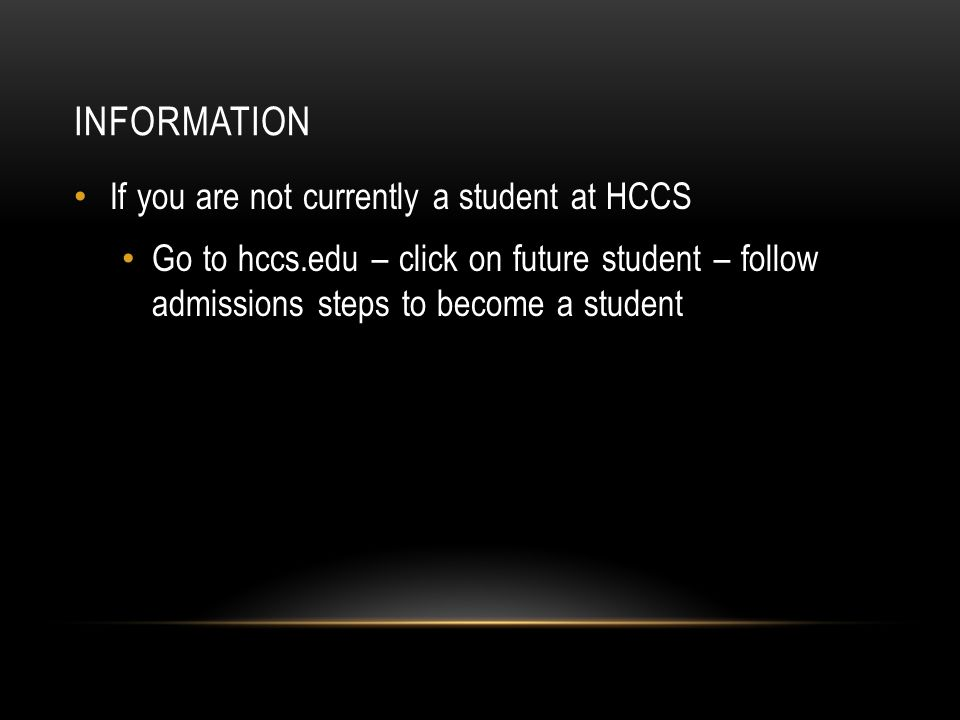 INFORMATION If you are not currently a student at HCCS Go to hccs.edu – click on future student – follow admissions steps to become a student