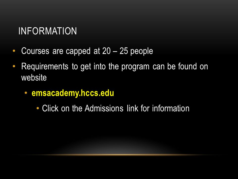 INFORMATION Courses are capped at 20 – 25 people Requirements to get into the program can be found on website emsacademy.hccs.edu Click on the Admissi