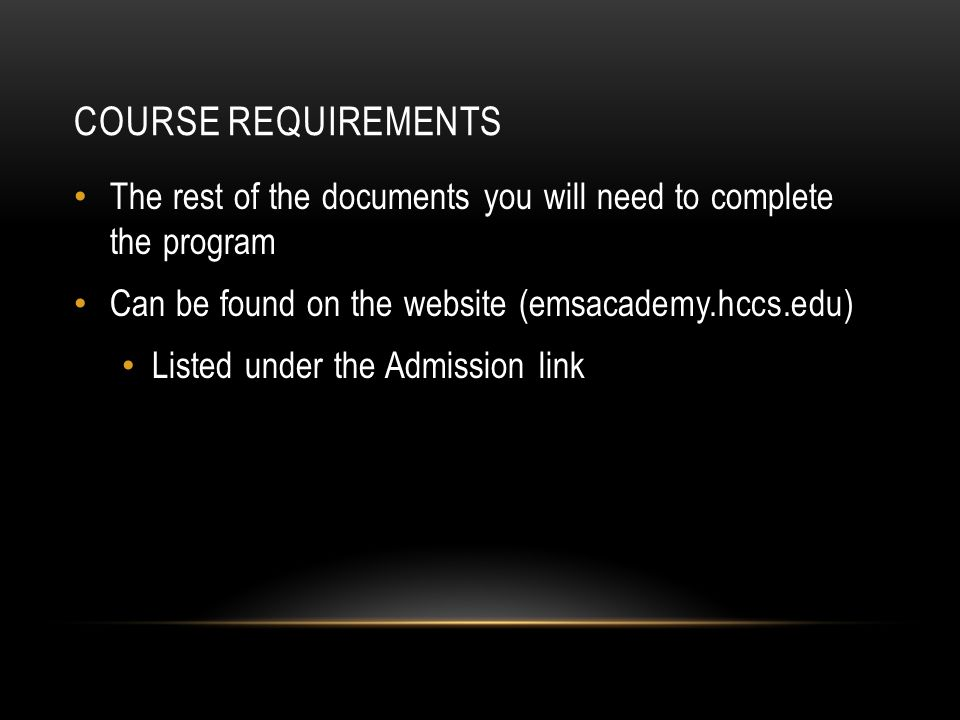 COURSE REQUIREMENTS The rest of the documents you will need to complete the program Can be found on the website (emsacademy.hccs.edu) Listed under the