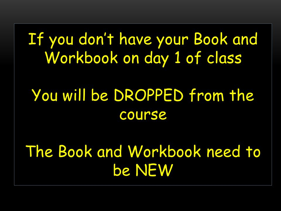 If you don't have your Book and Workbook on day 1 of class You will be DROPPED from the course The Book and Workbook need to be NEW