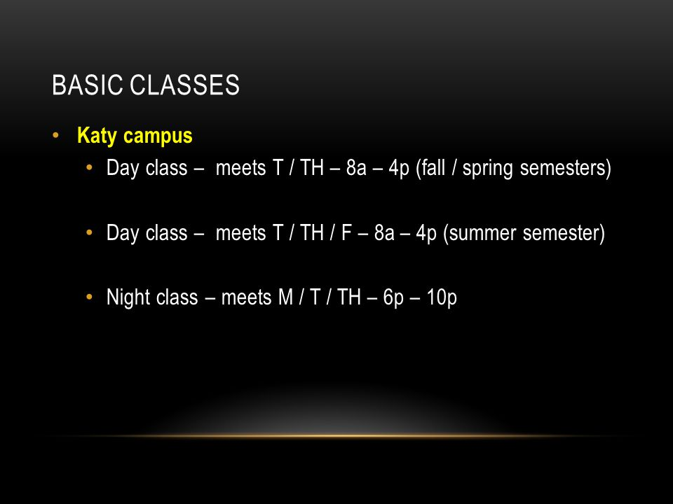 BASIC CLASSES Katy campus Day class – meets T / TH – 8a – 4p (fall / spring semesters) Day class – meets T / TH / F – 8a – 4p (summer semester) Night