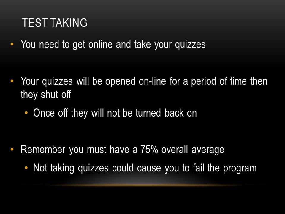 TEST TAKING You need to get online and take your quizzes Your quizzes will be opened on-line for a period of time then they shut off Once off they wil