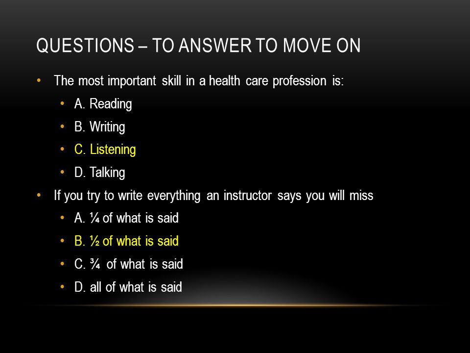 QUESTIONS – TO ANSWER TO MOVE ON The most important skill in a health care profession is: A. Reading B. Writing C. Listening D. Talking If you try to