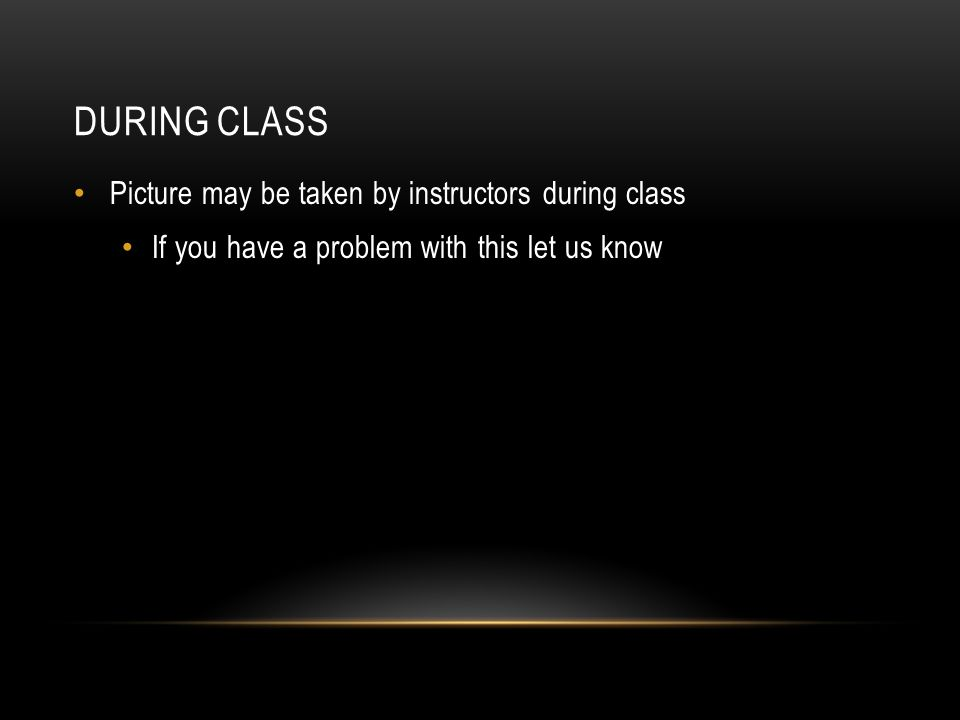 DURING CLASS Picture may be taken by instructors during class If you have a problem with this let us know