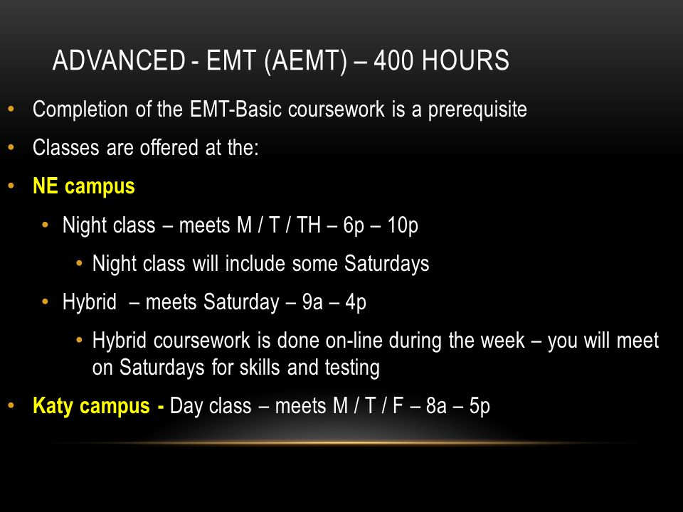 ADVANCED - EMT (AEMT) – 400 HOURS Completion of the EMT-Basic coursework is a prerequisite Classes are offered at the: NE campus Night class – meets M