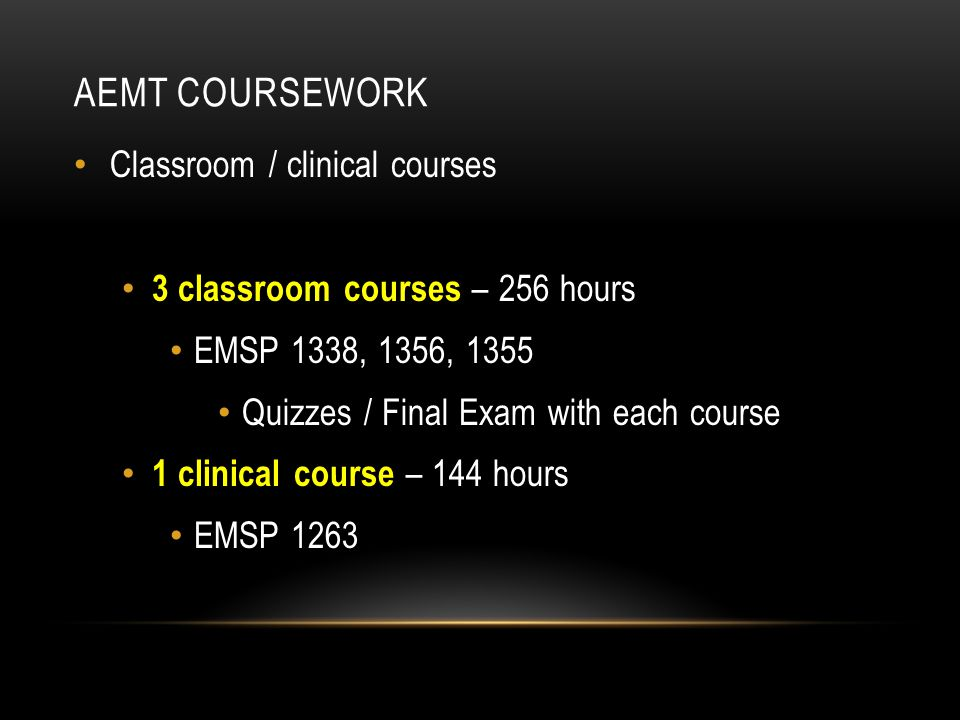 AEMT COURSEWORK Classroom / clinical courses 3 classroom courses – 256 hours EMSP 1338, 1356, 1355 Quizzes / Final Exam with each course 1 clinical co