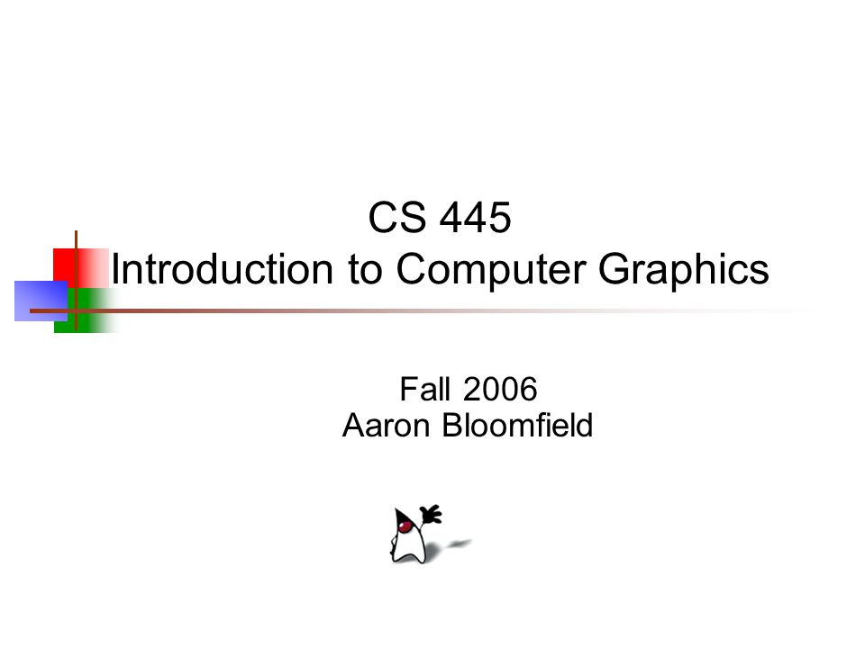 CS 445 Introduction to Computer Graphics Fall 2006 Aaron Bloomfield