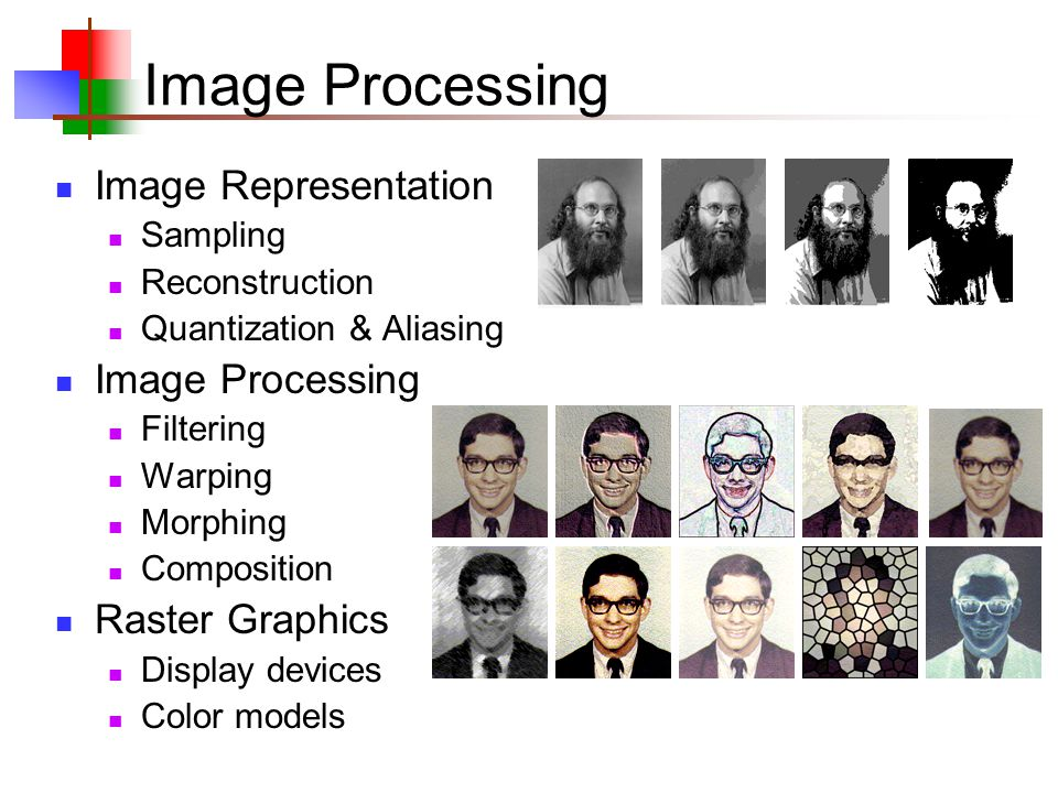 Image Processing Image Representation Sampling Reconstruction Quantization & Aliasing Image Processing Filtering Warping Morphing Composition Raster Graphics Display devices Color models