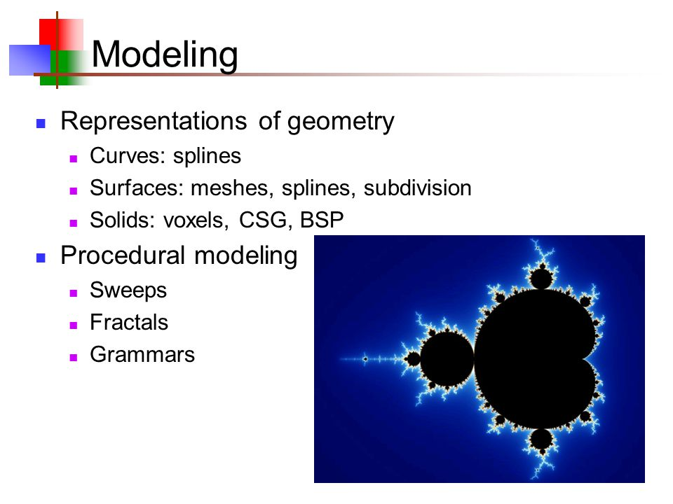 Modeling Representations of geometry Curves: splines Surfaces: meshes, splines, subdivision Solids: voxels, CSG, BSP Procedural modeling Sweeps Fractals Grammars