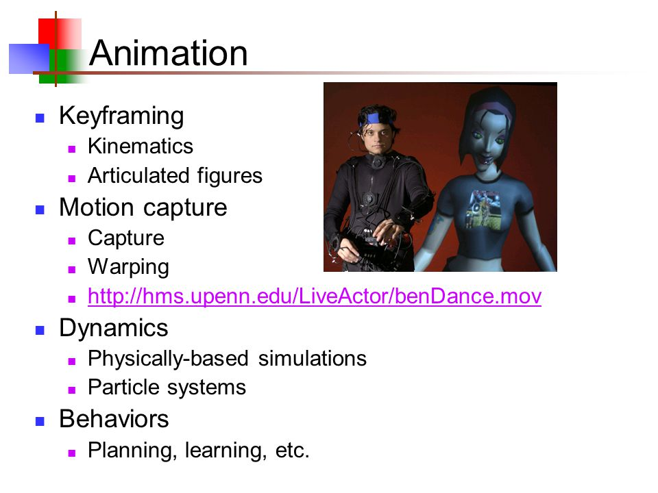 Animation Keyframing Kinematics Articulated figures Motion capture Capture Warping http://hms.upenn.edu/LiveActor/benDance.mov Dynamics Physically-based simulations Particle systems Behaviors Planning, learning, etc.