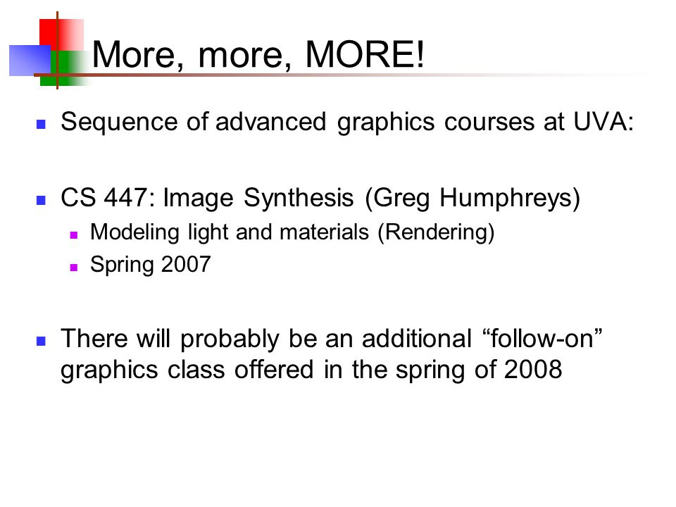 More, more, MORE! Sequence of advanced graphics courses at UVA: CS 447: Image Synthesis (Greg Humphreys) Modeling light and materials (Rendering) Spri