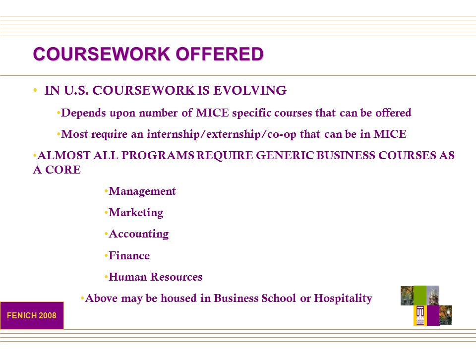 COURSEWORK OFFERED IN U.S. COURSEWORK IS EVOLVING Depends upon number of MICE specific courses that can be offered Most require an internship/externsh