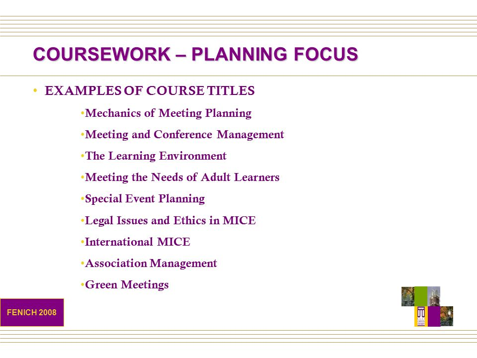 COURSEWORK – PLANNING FOCUS EXAMPLES OF COURSE TITLES Mechanics of Meeting Planning Meeting and Conference Management The Learning Environment Meeting the Needs of Adult Learners Special Event Planning Legal Issues and Ethics in MICE International MICE Association Management Green Meetings FENICH 2008