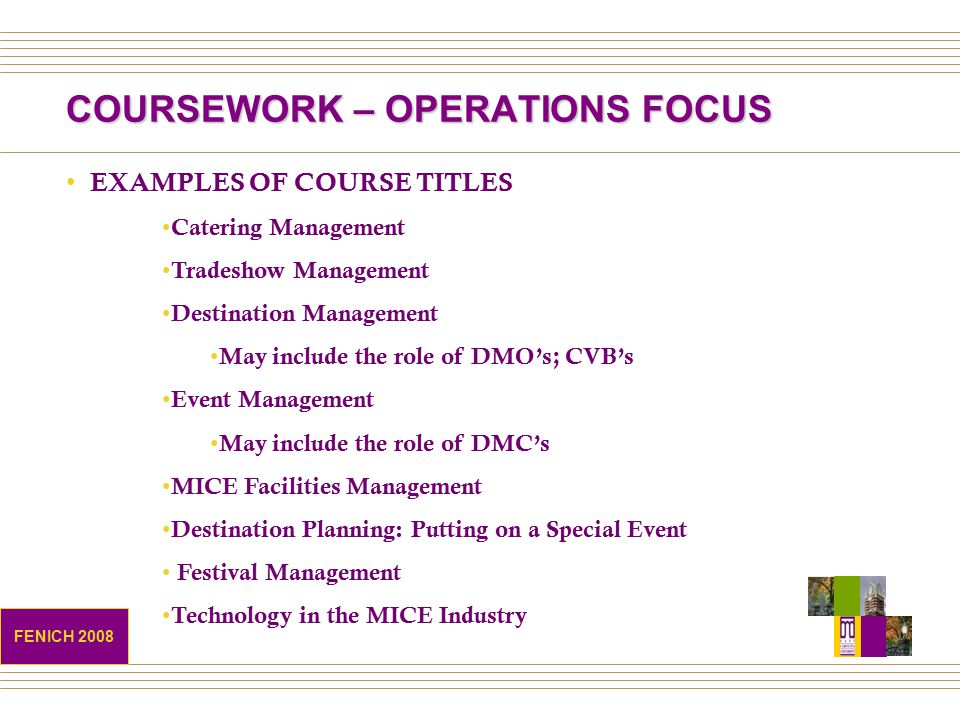 COURSEWORK – OPERATIONS FOCUS EXAMPLES OF COURSE TITLES Catering Management Tradeshow Management Destination Management May include the role of DMO's; CVB's Event Management May include the role of DMC's MICE Facilities Management Destination Planning: Putting on a Special Event Festival Management Technology in the MICE Industry FENICH 2008