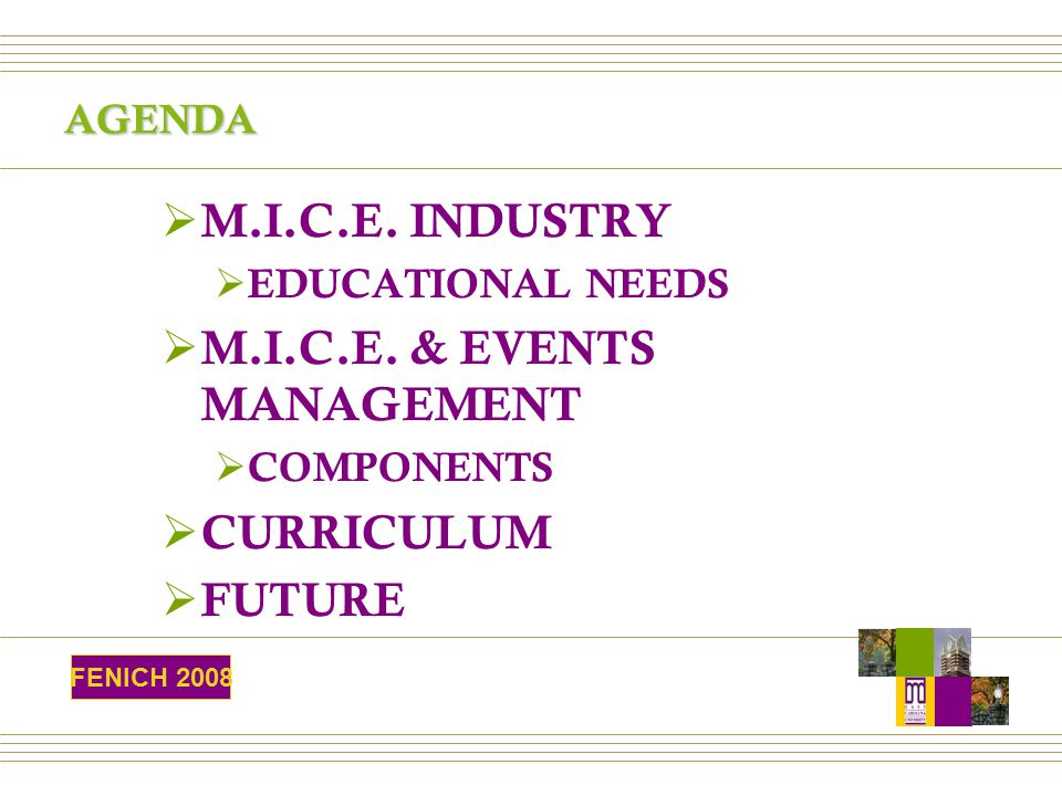 AGENDA  M.I.C.E. INDUSTRY  EDUCATIONAL NEEDS  M.I.C.E. & EVENTS MANAGEMENT  COMPONENTS  CURRICULUM  FUTURE FENICH 2008