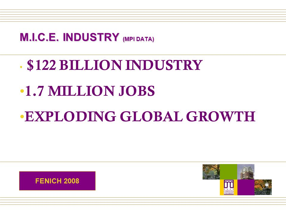 M.I.C.E. INDUSTRY (MPI DATA) $122 BILLION INDUSTRY 1.7 MILLION JOBS EXPLODING GLOBAL GROWTH FENICH 2008