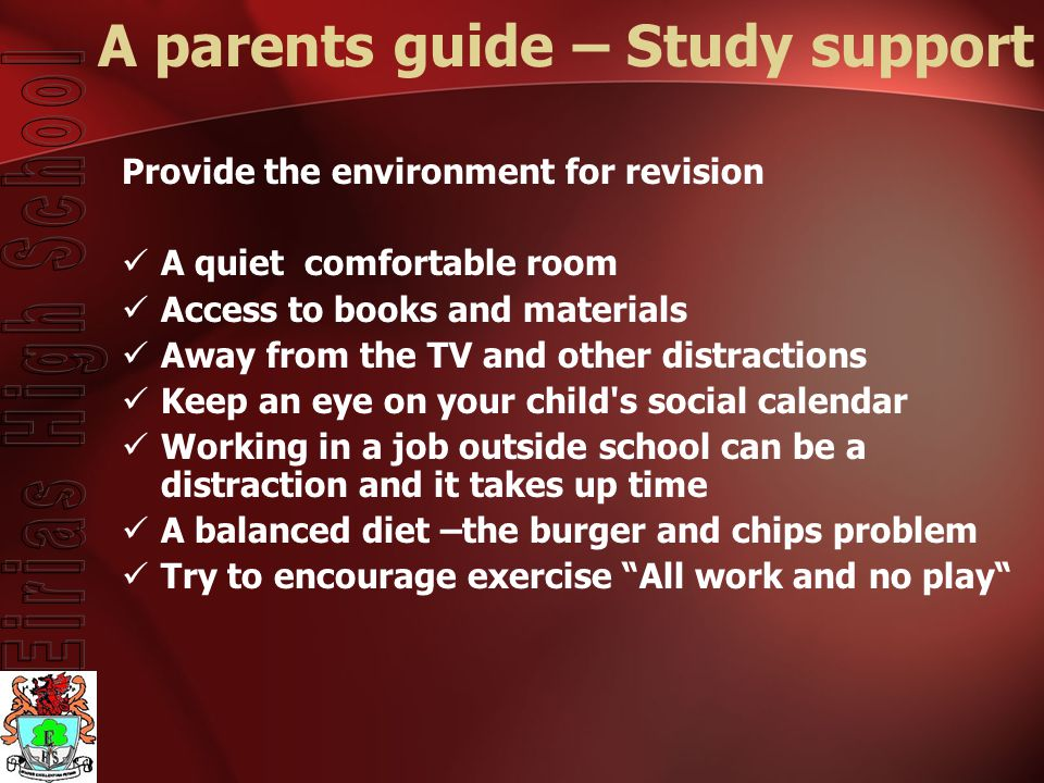 A parents guide – Study support Provide the environment for revision A quiet comfortable room Access to books and materials Away from the TV and other distractions Keep an eye on your child s social calendar Working in a job outside school can be a distraction and it takes up time A balanced diet –the burger and chips problem Try to encourage exercise All work and no play