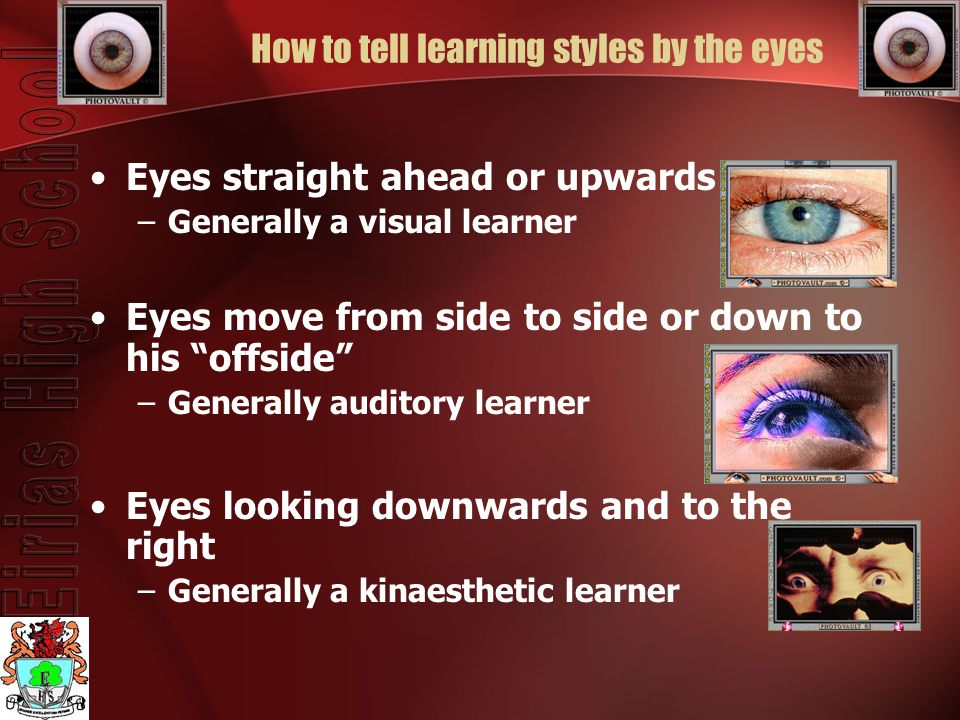 How to tell learning styles by the eyes Eyes straight ahead or upwards –Generally a visual learner Eyes move from side to side or down to his offside –Generally auditory learner Eyes looking downwards and to the right –Generally a kinaesthetic learner