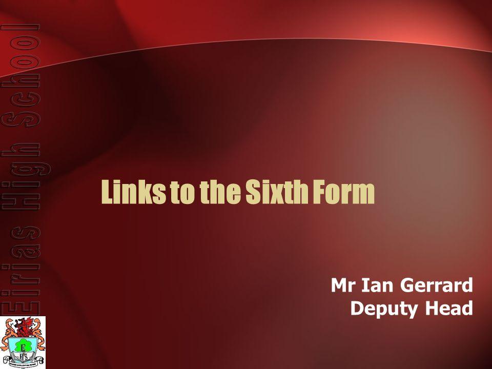 Links to the Sixth Form Mr Ian Gerrard Deputy Head