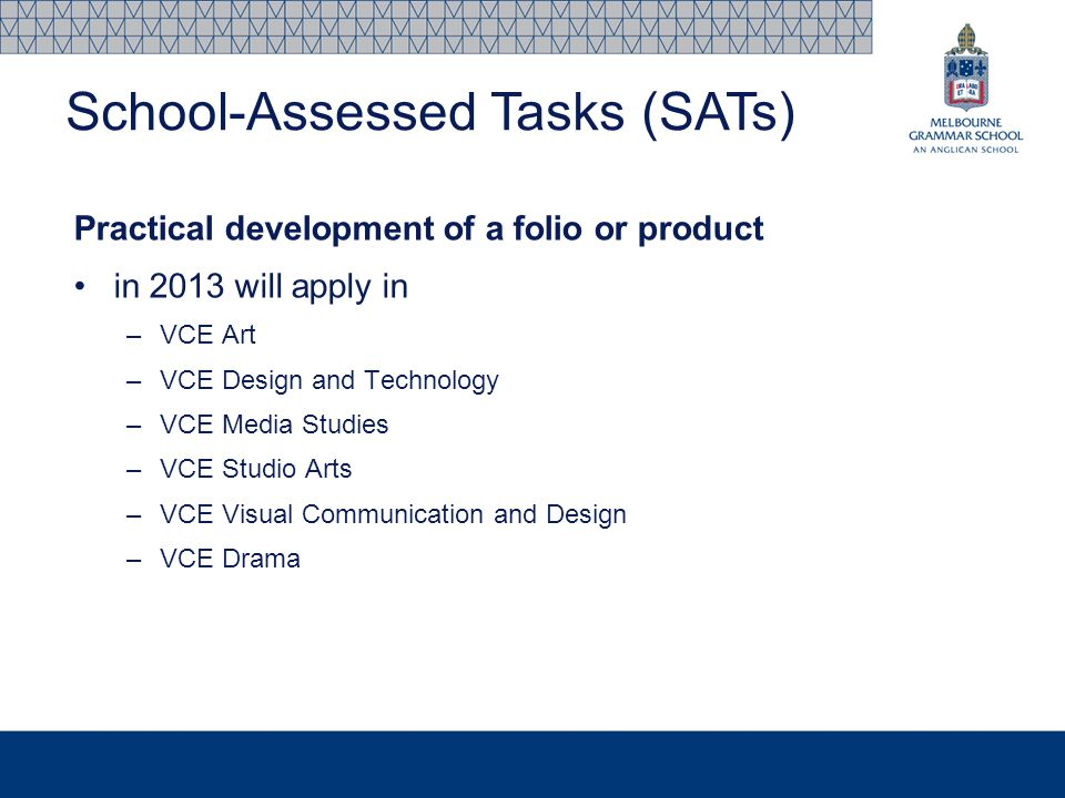 Practical development of a folio or product in 2013 will apply in –VCE Art –VCE Design and Technology –VCE Media Studies –VCE Studio Arts –VCE Visual Communication and Design –VCE Drama School-Assessed Tasks (SATs)