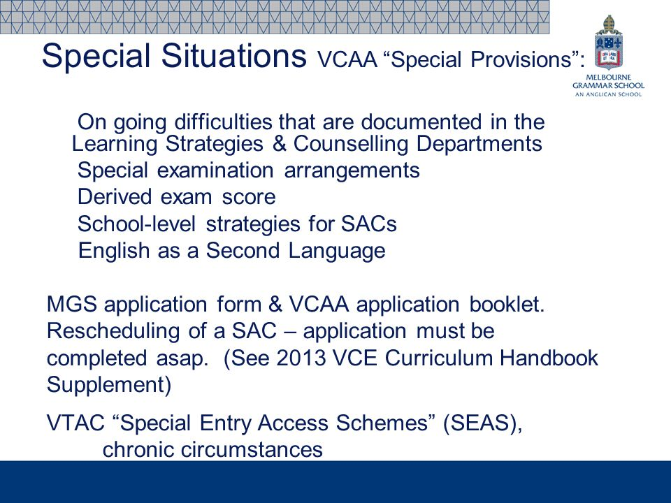 On going difficulties that are documented in the Learning Strategies & Counselling Departments Special examination arrangements Derived exam score School-level strategies for SACs English as a Second Language MGS application form & VCAA application booklet.