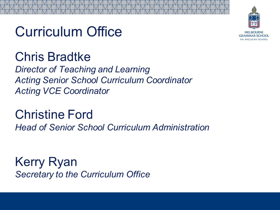 Chris Bradtke Director of Teaching and Learning Acting Senior School Curriculum Coordinator Acting VCE Coordinator Christine Ford Head of Senior School Curriculum Administration Kerry Ryan Secretary to the Curriculum Office Curriculum Office