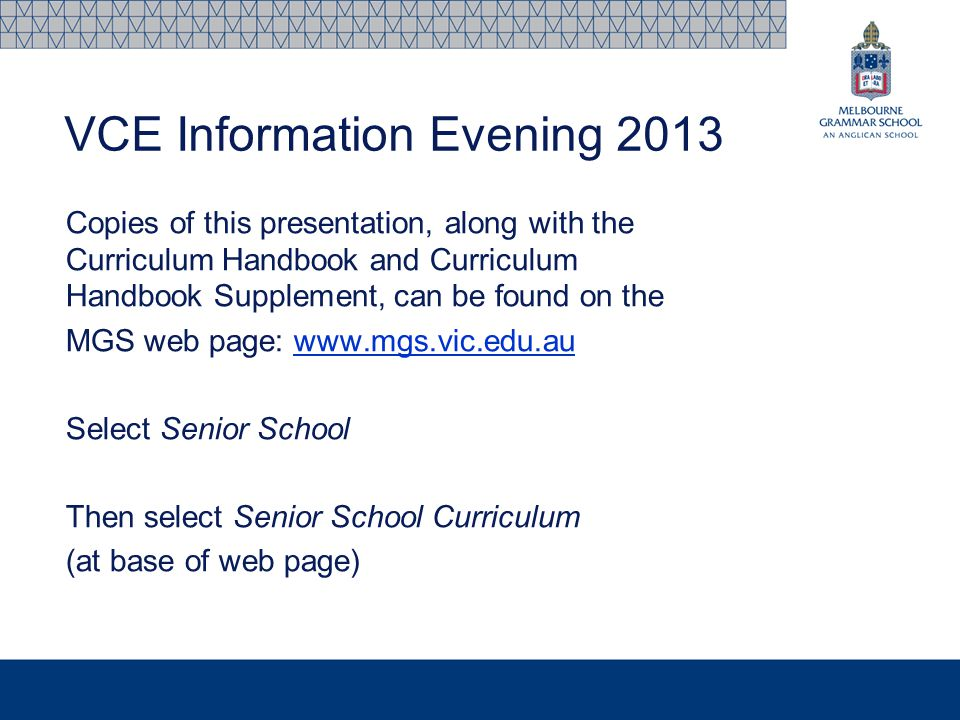 VCE Information Evening 2013 Copies of this presentation, along with the Curriculum Handbook and Curriculum Handbook Supplement, can be found on the MGS web page: www.mgs.vic.edu.auwww.mgs.vic.edu.au Select Senior School Then select Senior School Curriculum (at base of web page)