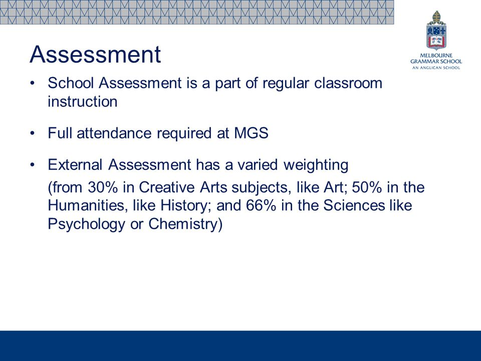 School Assessment is a part of regular classroom instruction Full attendance required at MGS External Assessment has a varied weighting (from 30% in C