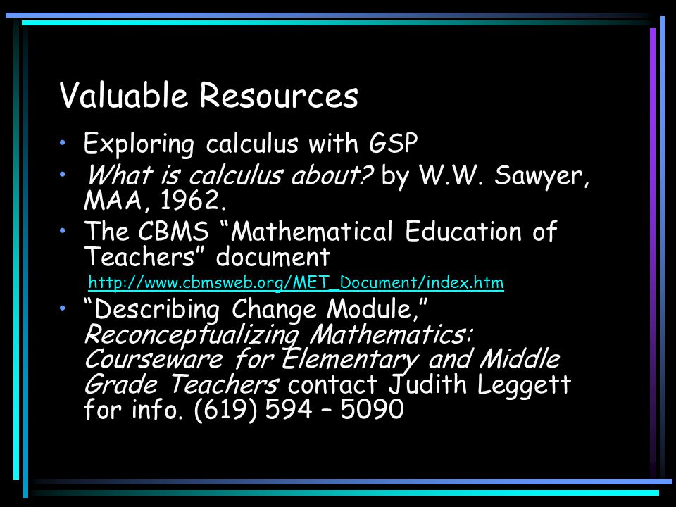 "Valuable Resources Exploring calculus with GSP What is calculus about? by W.W. Sawyer, MAA, 1962. The CBMS ""Mathematical Education of Teachers"" docume"
