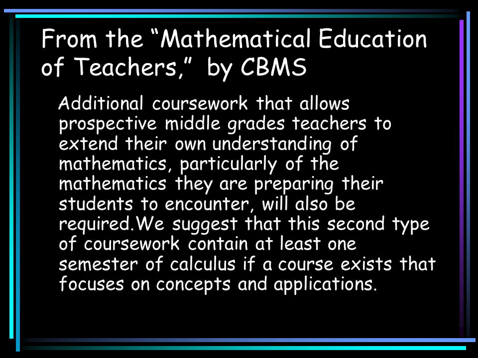 "From the ""Mathematical Education of Teachers,"" by CBMS Additional coursework that allows prospective middle grades teachers to extend their own unders"
