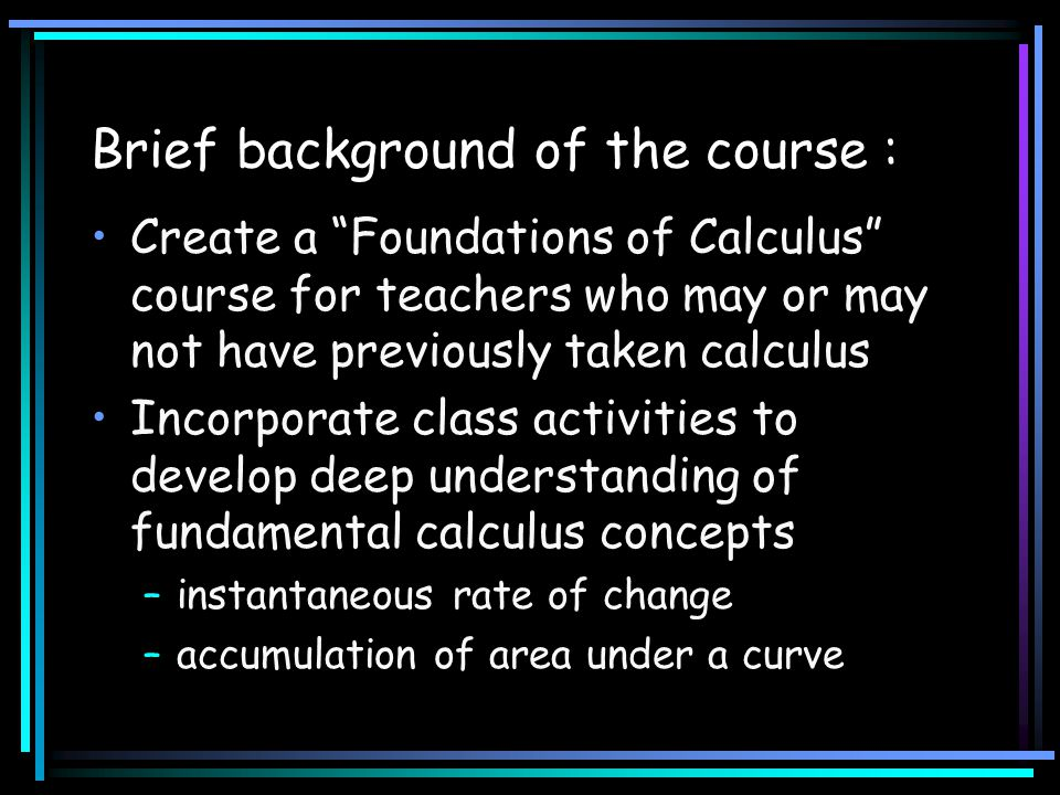 "Brief background of the course : Create a ""Foundations of Calculus"" course for teachers who may or may not have previously taken calculus Incorporate"