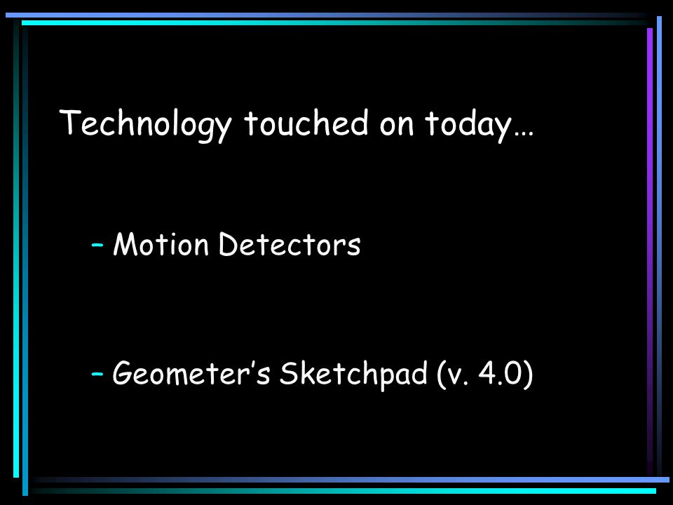 Technology touched on today… –Motion Detectors –Geometer's Sketchpad (v. 4.0)