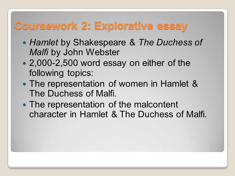 Coursework 2: Explorative essay Hamlet by Shakespeare & The Duchess of Malfi by John Webster 2,000-2,500 word essay on either of the following topics: The representation of women in Hamlet & The Duchess of Malfi.