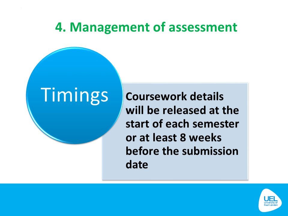4. Management of assessment Coursework details will be released at the start of each semester or at least 8 weeks before the submission date Timings