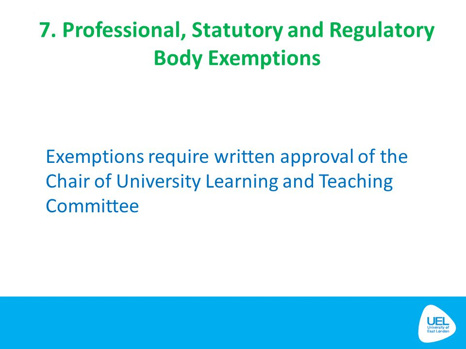 7. Professional, Statutory and Regulatory Body Exemptions Exemptions require written approval of the Chair of University Learning and Teaching Committ
