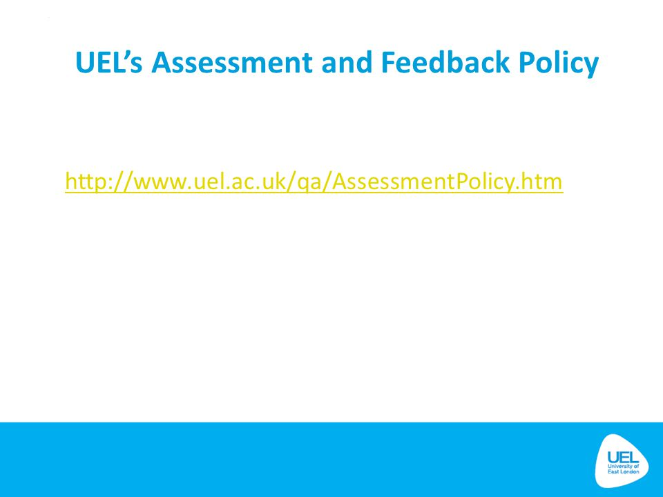 UEL's Assessment and Feedback Policy http://www.uel.ac.uk/qa/AssessmentPolicy.htm