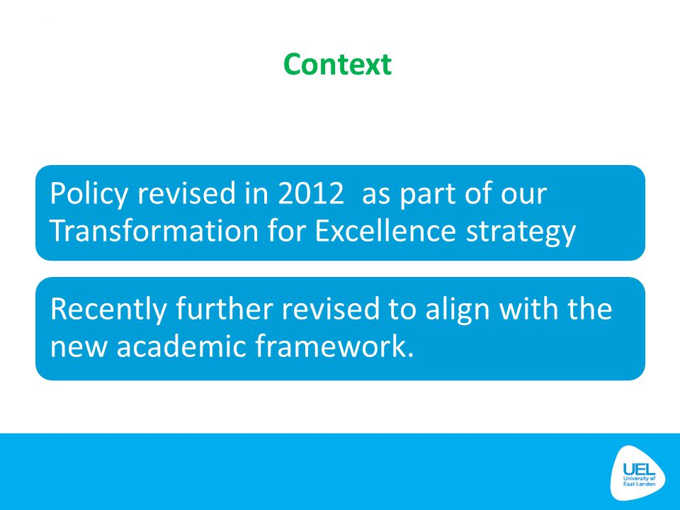 Context Policy revised in 2012 as part of our Transformation for Excellence strategy Recently further revised to align with the new academic framework