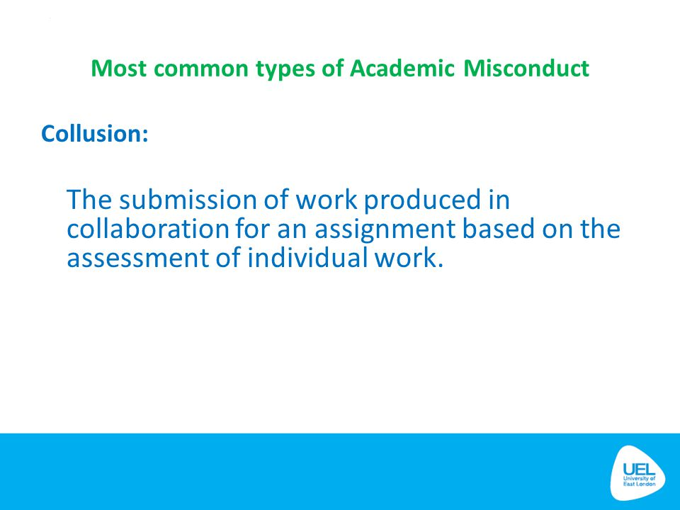 Most common types of Academic Misconduct Collusion: The submission of work produced in collaboration for an assignment based on the assessment of indi