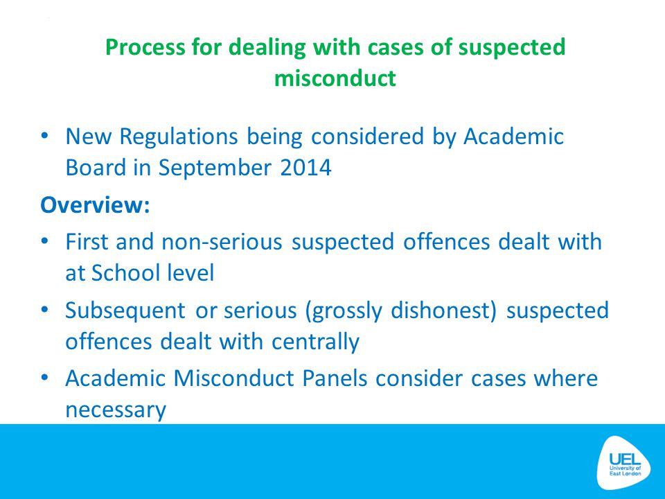 Process for dealing with cases of suspected misconduct New Regulations being considered by Academic Board in September 2014 Overview: First and non-se
