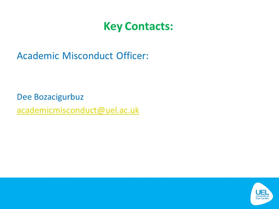 Key Contacts: Academic Misconduct Officer: Dee Bozacigurbuz academicmisconduct@uel.ac.uk