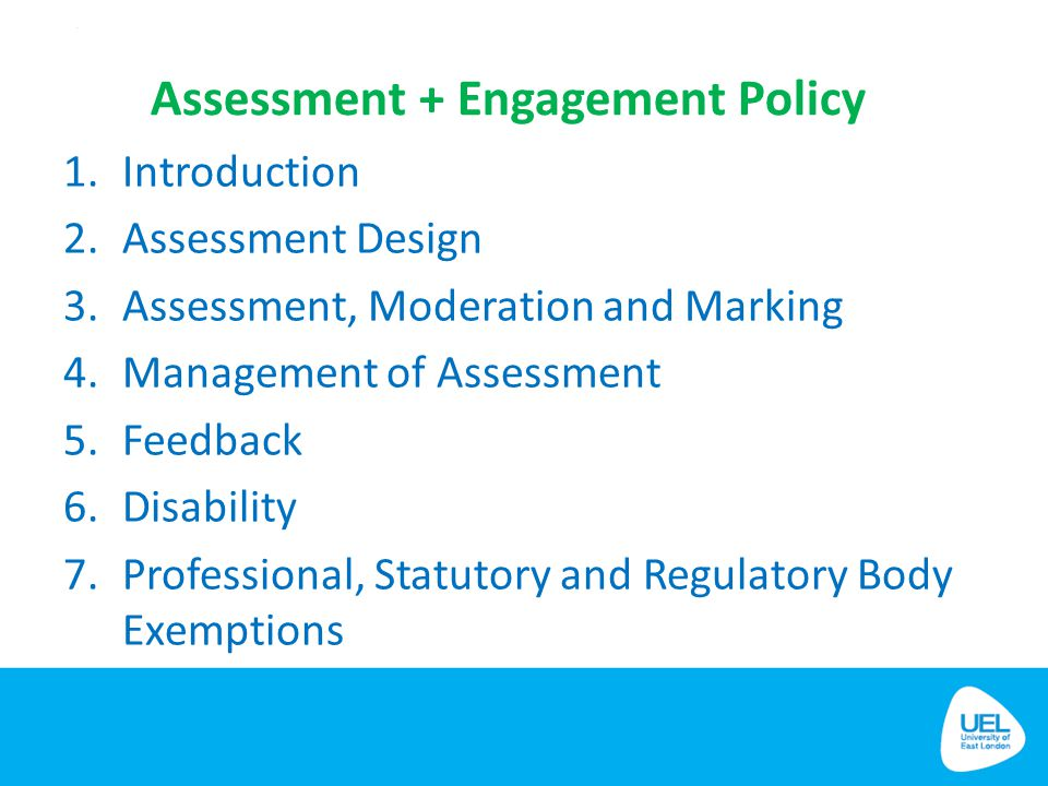 Assessment + Engagement Policy 1.Introduction 2.Assessment Design 3.Assessment, Moderation and Marking 4.Management of Assessment 5.Feedback 6.Disabil