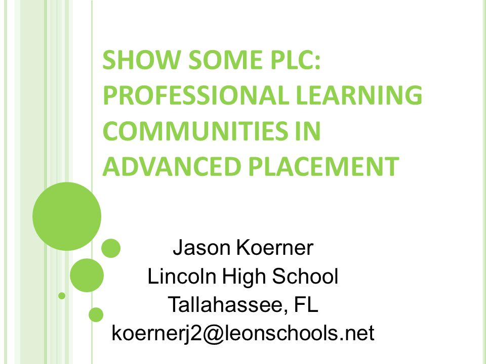 SHOW SOME PLC: PROFESSIONAL LEARNING COMMUNITIES IN ADVANCED PLACEMENT Jason Koerner Lincoln High School Tallahassee, FL koernerj2@leonschools.net