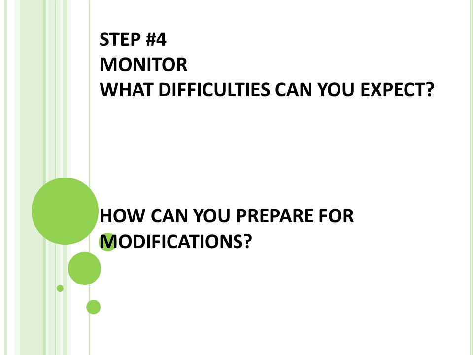 STEP #4 MONITOR WHAT DIFFICULTIES CAN YOU EXPECT? HOW CAN YOU PREPARE FOR MODIFICATIONS?