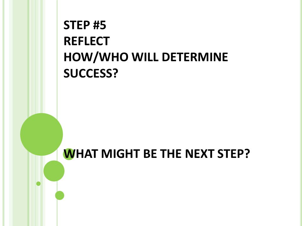 STEP #5 REFLECT HOW/WHO WILL DETERMINE SUCCESS? WHAT MIGHT BE THE NEXT STEP?