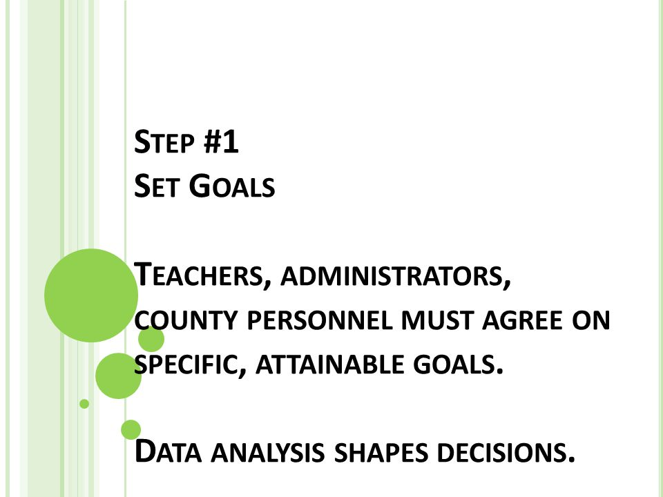 S TEP #1 S ET G OALS T EACHERS, ADMINISTRATORS, COUNTY PERSONNEL MUST AGREE ON SPECIFIC, ATTAINABLE GOALS.